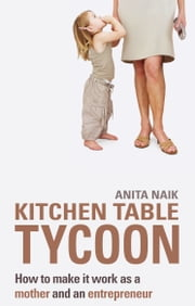 Kitchen Table Tycoon - How to Make it Work as a Mother and an Entrepreneur ebook by Anita Naik