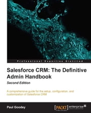 Salesforce CRM: The Definitive Admin Handbook Second Edition ebook by Paul Goodey
