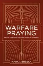 Warfare Praying - Biblical Strategies for Overcoming the Adversary ebook by Mark I. Bubeck