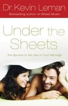 Under the Sheets: The Secrets to Hot Sex in Your Marriage ebook by Dr. Kevin Leman