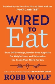 Wired to Eat - Turn Off Cravings, Rewire Your Appetite for Weight Loss, and Determine the Foods That Work for You ebook by Robb Wolf