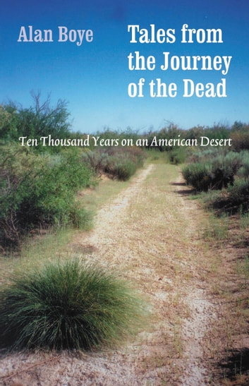 Tales from the Journey of the Dead - Ten Thousand Years on an American Desert eBook by Alan Boye