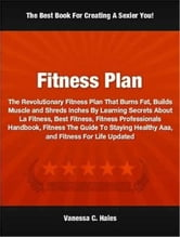 Fitness Plan - The Revolutionary Fitness Plan That Burns Fat, Builds Muscle and Shreds Inches By Learning Little Known Secrets About La Fitness, Best Fitness, Fitness Professionals Handbook, Fitness The Guide To Staying Healthy Aaa, and Fitness For Life Updated ebook by Vanessa C. Hales