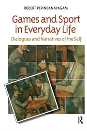 Games and Sport in Everyday Life - Dialogues and Narratives of the Self ebook by Robert S. Perinbanayagam