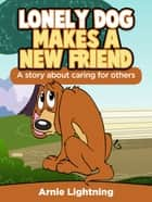 Lonely Dog Make a New Friend: A Story About Caring for Others ebook by Arnie Lightning