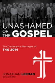 Unashamed of the Gospel ebook by Jonathan Leeman,Albert Mohler,Mark Dever,John MacArthur,David Platt,John Piper,Matt Chandler,Kevin DeYoung,Ligon Duncan,Thabiti Anyabwile