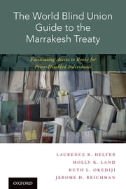 The World Blind Union Guide to the Marrakesh Treaty - Facilitating Access to Books for Print-Disabled Individuals ebook by Laurence R. Helfer, Molly K. Land, Ruth L. Okediji,...