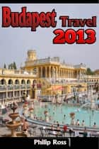 Budapest Travel 2013 ebook by Philip Ross