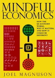 Mindful Economics - How the U.S. Economy Works, Why it Matters, and How it Could Be Different ebook by Joel Magnuson