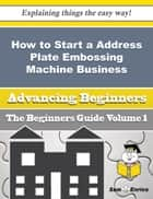 How to Start a Address Plate Embossing Machine Business (Beginners Guide) ebook by Samatha Guidry