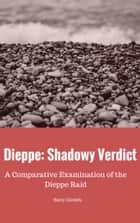Dieppe: Shadowy Verdict - A Comparative Examination of the Dieppe Raid ebook by Barry Daniels