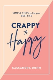 Crappy to Happy - Simple steps to live your best life ebook by Cassandra Dunn