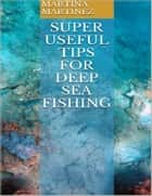 Super Useful Tips for Deep Sea Fishing ebook by Martina Martinez