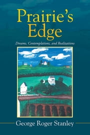 Prairie's Edge - Dreams, Contemplations, and Realizations ebook by George Roger Stanley