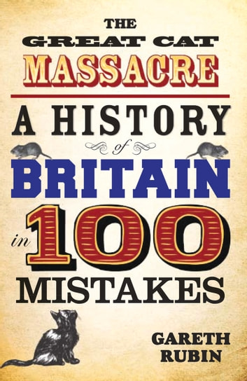 The Great Cat Massacre - A History of Britain in 100 Mistakes ebook by Gareth Rubin