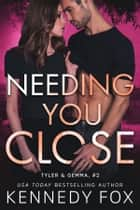 Needing You Close - Tyler and Gemma #2 ebook by Kennedy Fox