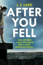After You Fell: A creepy, page-turning and completely gripping thriller! ebook by J.S. Lark