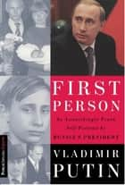 First Person - An Astonishingly Frank Self-Portrait by Russia's President Vladimir Putin ebook by Vladimir Putin, Nataliya Gevorkyan, Natalya Timakova,...