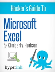 Hacker's Guide To Microsoft Excel (How To Use Excel, Shortcuts, Modeling, Macros, and more) ebook by Kimberly  Hudson