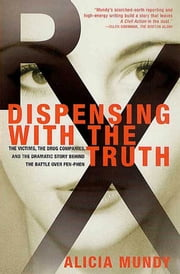 Dispensing with the Truth - The Victims, the Drug Companies, and the Dramatic Story Behind the Battle over Fen-Phen ebook by Alicia Mundy