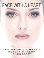 Face with a Heart - Mastering Authentic Beauty Makeup ebook by Scott Chris,Hua Aile,Long Brian