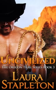 Uncivilized: Book Three: The Oregon Trail Series ebook by Laura Stapleton
