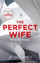 The Perfect Wife - an explosive thriller from the globally bestselling author of The Girl Before ebook by JP Delaney