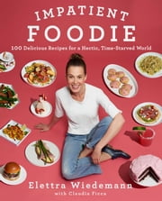 Impatient Foodie - 100 Delicious Recipes for a Hectic, Time-Starved World ebook by Elettra Wiedemann