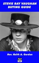 Stevie Ray Vaughan Buying Guide ebook by Rev. Keith A. Gordon