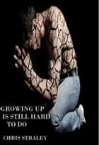 Growing Up Is Still Hard To Do ebook by Chris Straley