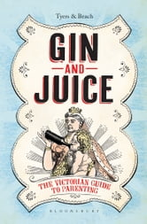 Gin & Juice - The Victorian Guide to Parenting ebook by Alan Tyers,Gin & Juice Beach