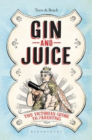 Gin & Juice - The Victorian Guide to Parenting ebook by Alan Tyers,Beach