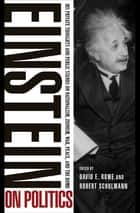 Einstein on Politics - His Private Thoughts and Public Stands on Nationalism, Zionism, War, Peace, and the Bomb ebook by Albert Einstein, Robert Schulmann, David E. Rowe
