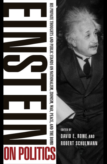 Einstein on Politics - His Private Thoughts and Public Stands on Nationalism, Zionism, War, Peace, and the Bomb ebook by Albert Einstein