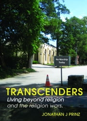 Transcenders: Living beyond religion and the religion wars. ebook by Jonathan J. Prinz