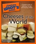 The Complete Idiot's Guide to Cheeses of the World ebook by Steve Ehlers, Jeanette Hurt