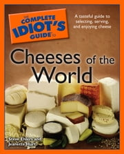 The Complete Idiot's Guide to Cheeses of the World ebook by Steve Ehlers,Jeanette Hurt