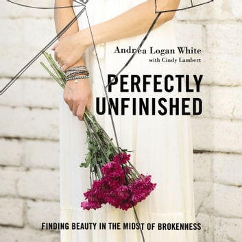 Perfectly Unfinished - Finding Beauty in the Midst of Brokenness audiobook by Andrea Logan White
