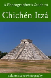 A Photographer's Guide to Chichén Itzá ebook by Seldom Scene Photography