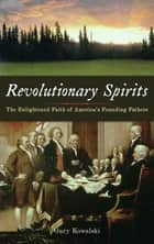 Revolutionary Spirits - The Enlightened Faith of America's Founding Fathers ebook by Gary Kowalski
