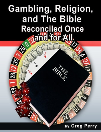Gambling, Religion, and the Bible: Reconciled Once and for All ebook by Greg Perry