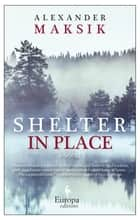 Shelter in Place - A Novel ebook by Alexander Maksik