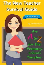 The New Teacher Survival Guide: An A-Z for the Primary School Teacher ebook by Jamie Austin