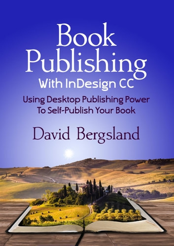 Book Publishing With InDesign CC: Using Desktop Publishing Power To Self-Publish Your Book ebook by David Bergsland