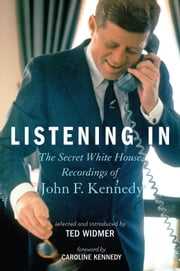 Listening In - The Secret White House Recordings of John F. Kennedy ebook by Ted Widmer,Caroline Kennedy