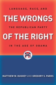 The Wrongs of the Right - Language, Race, and the Republican Party in the Age of Obama ebook by Matthew W. Hughey,Gregory S. Parks