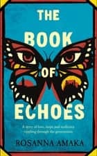The Book Of Echoes - The 'powerfully redemptive' debut of love and hope rippling across generations ebook by Rosanna Amaka