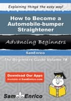 How to Become a Automobile-bumper Straightener - How to Become a Automobile-bumper Straightener ebook by Carlene Ritchey