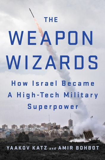 The Weapon Wizards - How Israel Became a High-Tech Military Superpower ebook by Yaakov Katz,Amir Bohbot