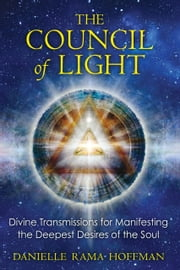The Council of Light - Divine Transmissions for Manifesting the Deepest Desires of the Soul ebook by Danielle Rama Hoffman